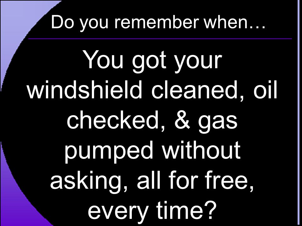 Do you remember when… You got your windshield cleaned, oil checked, & gas pumped without asking, all for free, every time?