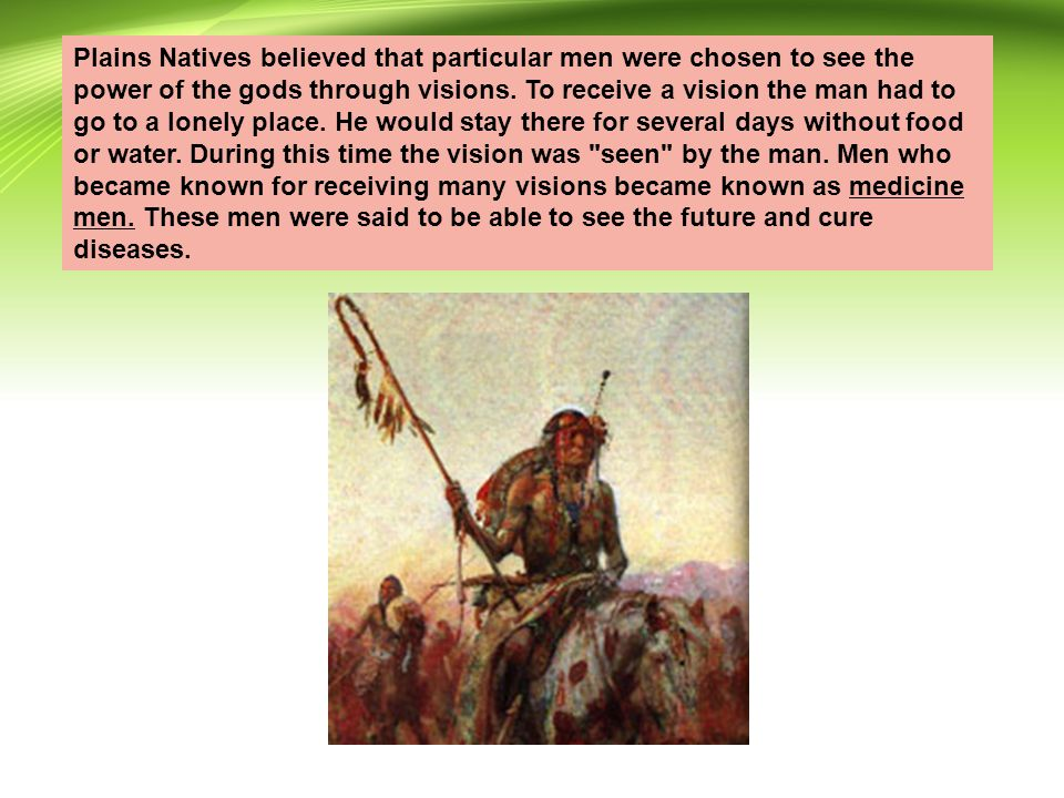 Plains Natives believed that particular men were chosen to see the power of the gods through visions.
