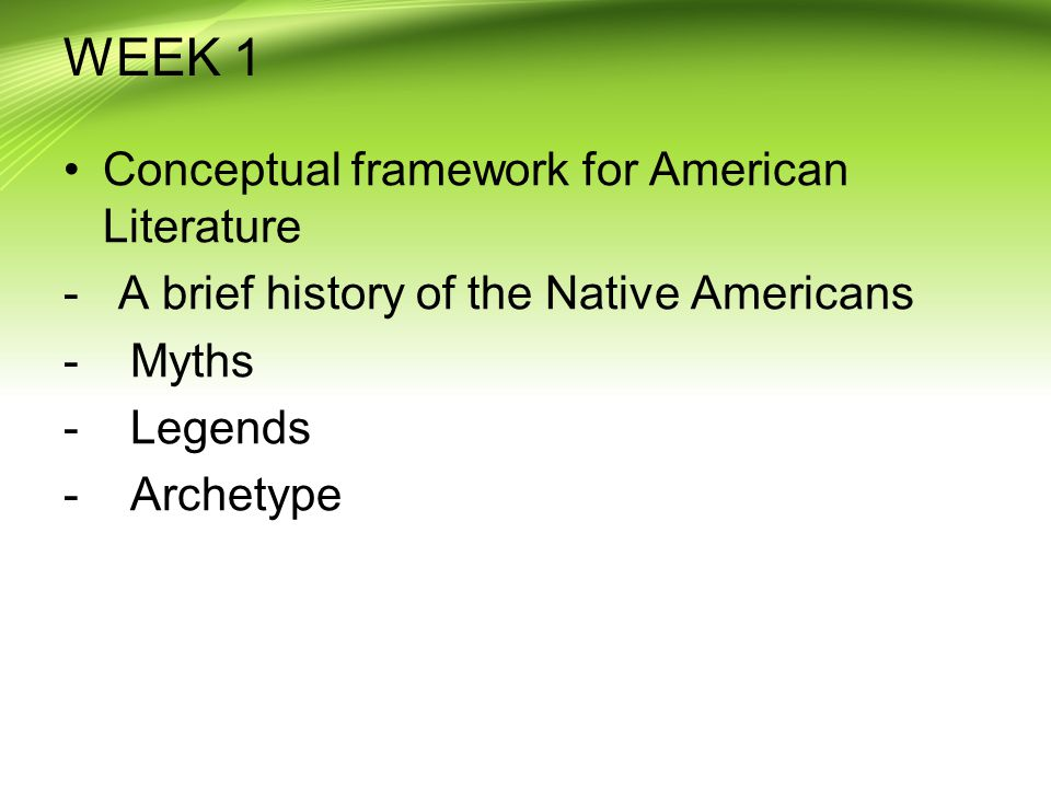 WEEK 1 Conceptual framework for American Literature - A brief history of the Native Americans - Myths - Legends - Archetype