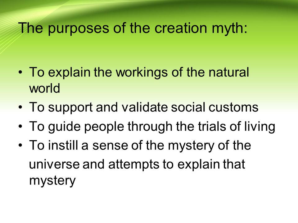 The purposes of the creation myth: To explain the workings of the natural world To support and validate social customs To guide people through the trials of living To instill a sense of the mystery of the universe and attempts to explain that mystery