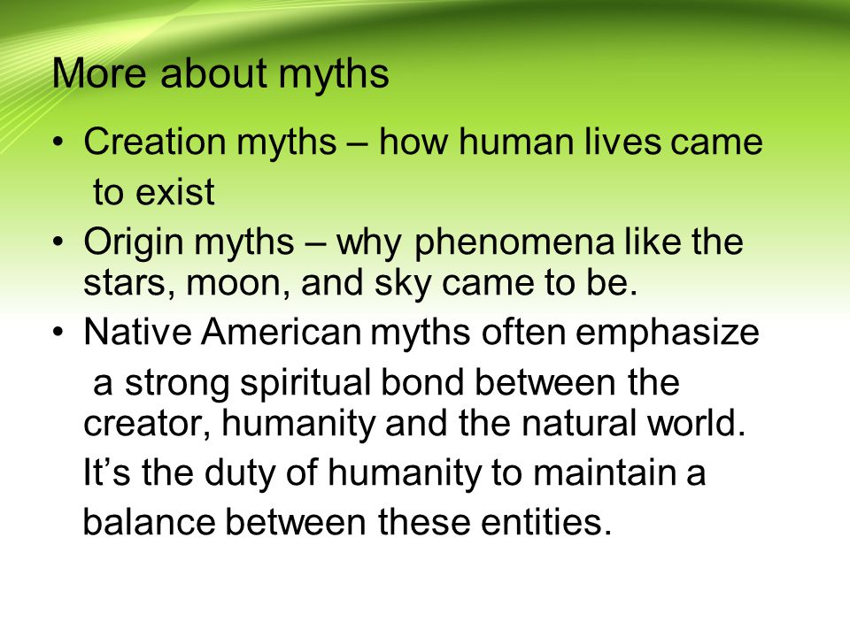 More about myths Creation myths – how human lives came to exist Origin myths – why phenomena like the stars, moon, and sky came to be.
