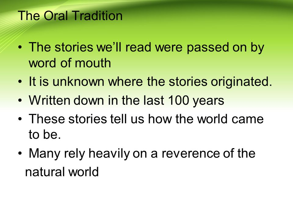 The Oral Tradition The stories we'll read were passed on by word of mouth It is unknown where the stories originated.