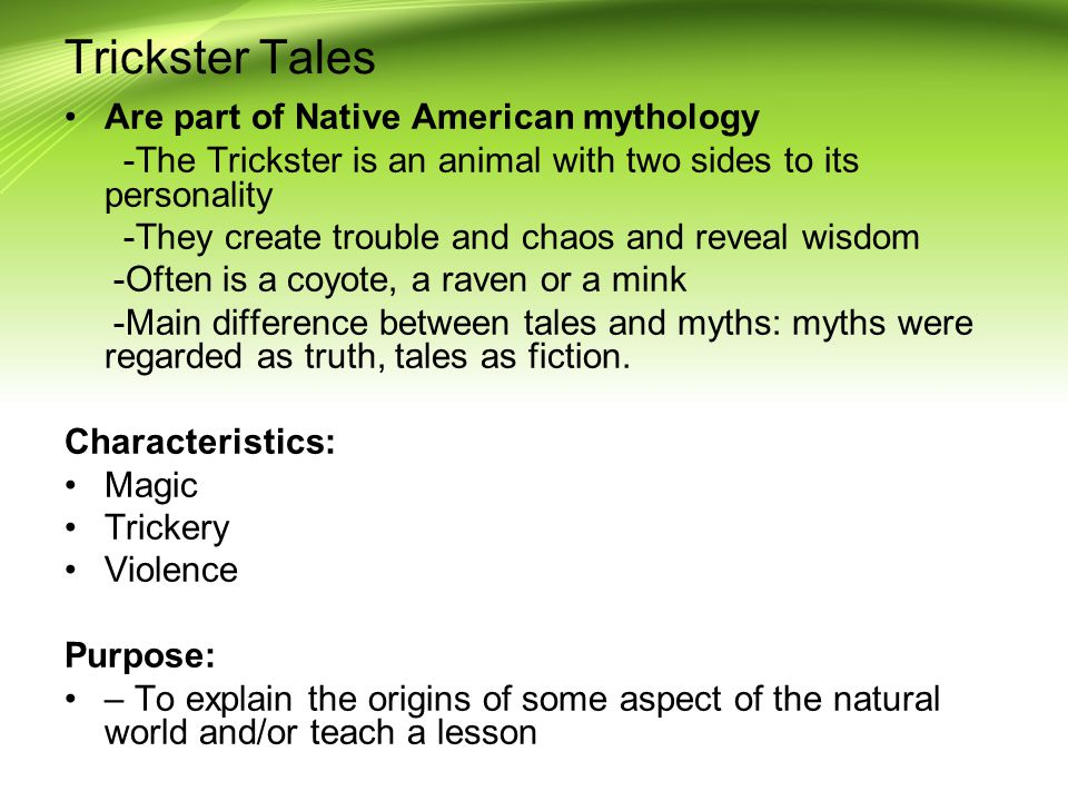 Trickster Tales Are part of Native American mythology -The Trickster is an animal with two sides to its personality -They create trouble and chaos and reveal wisdom -Often is a coyote, a raven or a mink -Main difference between tales and myths: myths were regarded as truth, tales as fiction.