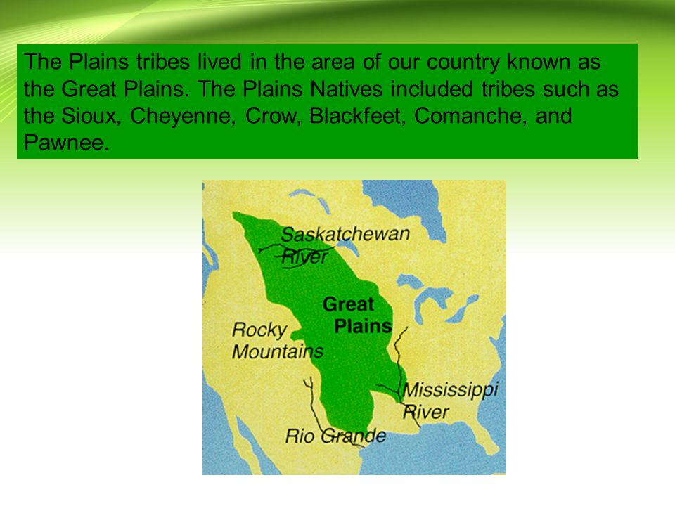 The Plains tribes lived in the area of our country known as the Great Plains.