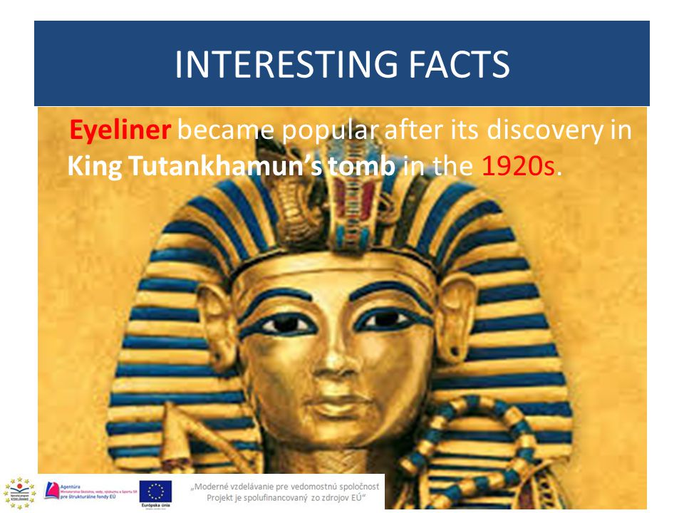 Eyeliner became popular after its discovery in King Tutankhamun's tomb in the 1920s. INTERESTING FACTS