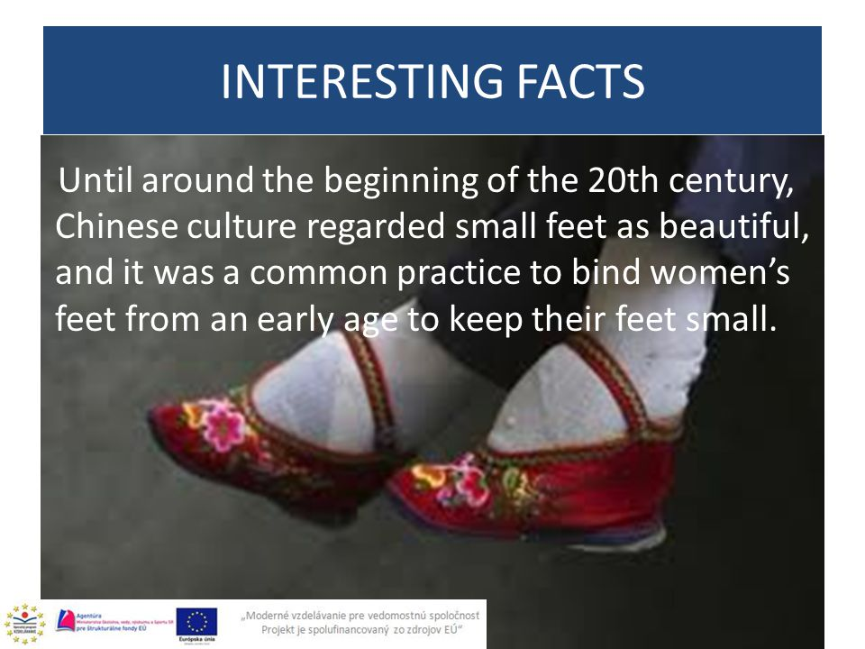 Until around the beginning of the 20th century, Chinese culture regarded small feet as beautiful, and it was a common practice to bind women's feet fr