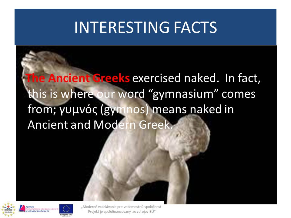 "The Ancient Greeks exercised naked. In fact, this is where our word ""gymnasium"" comes from; γυμνός (gymnos) means naked in Ancient and Modern Greek. I"