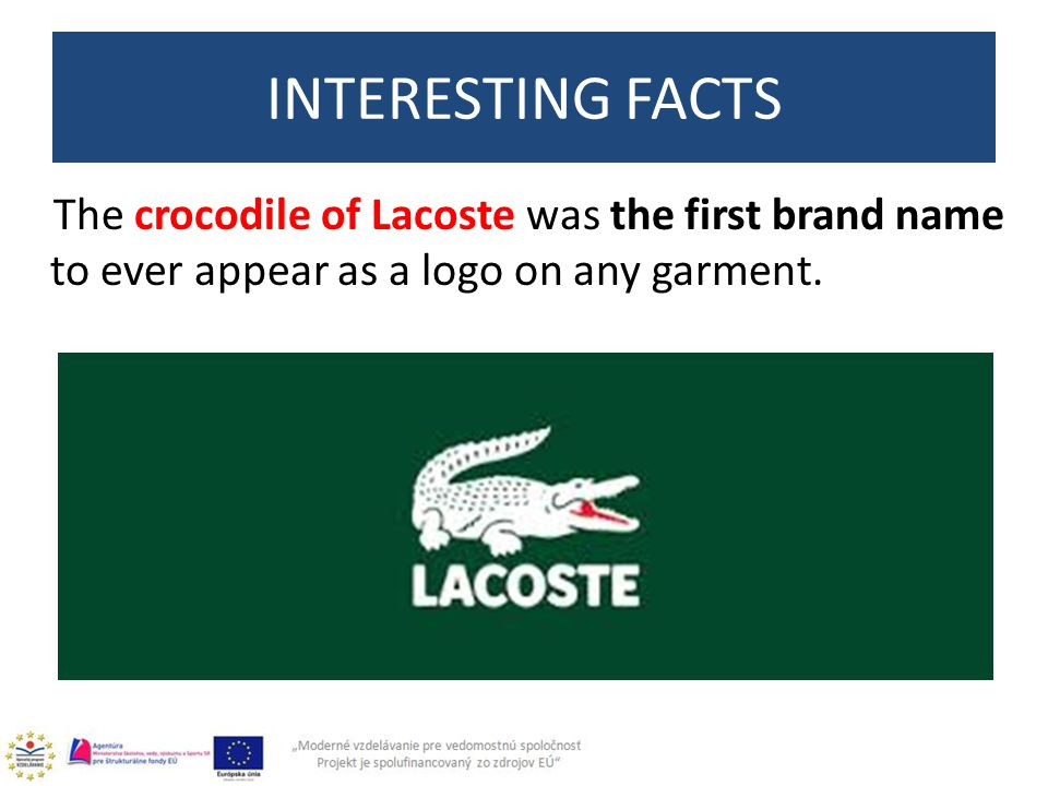The crocodile of Lacoste was the first brand name to ever appear as a logo on any garment. INTERESTING FACTS