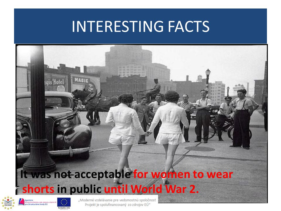 It was not acceptable for women to wear shorts in public until World War 2. INTERESTING FACTS