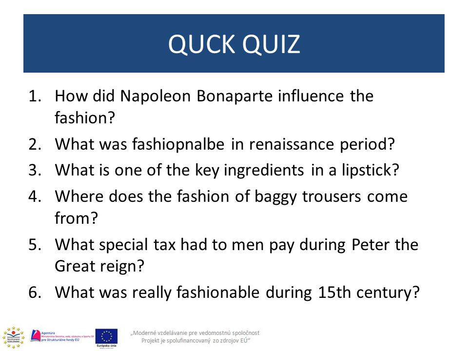 1.How did Napoleon Bonaparte influence the fashion? 2.What was fashiopnalbe in renaissance period? 3.What is one of the key ingredients in a lipstick?
