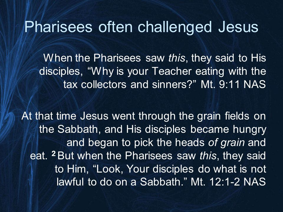 Pharisees often challenged Jesus Then some Pharisees and scribes *came to Jesus from Jerusalem and said, 2 Why do Your disciples break the tradition of the elders.