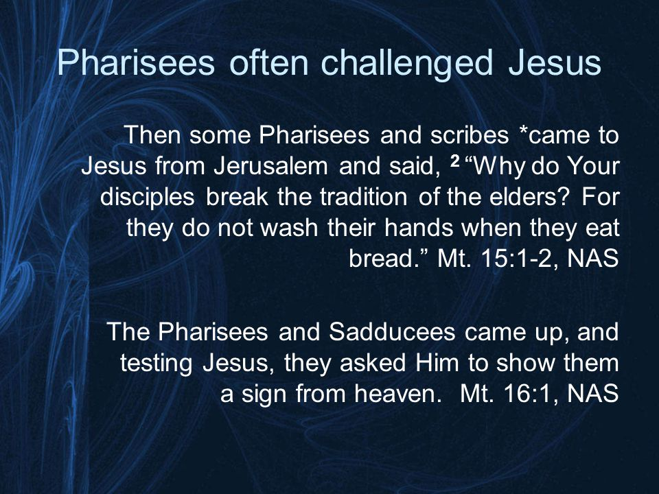 Pharisees often challenged Jesus Then the disciples *came and *said to Him, Do You know that the Pharisees were offended when they heard this statement? 13 But He answered and said, Every plant which My heavenly Father did not plant shall be uprooted.