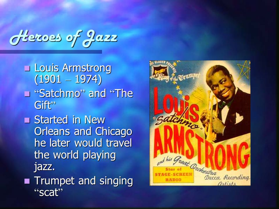 Heroes of Jazz Louis Armstrong (1901 – 1974) Louis Armstrong (1901 – 1974) Satchmo and The Gift Satchmo and The Gift Started in New Orleans and Chicago he later would travel the world playing jazz.