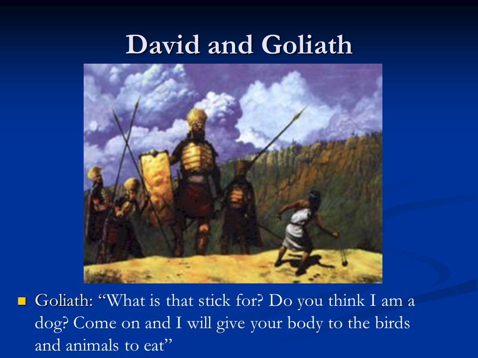 """David and Goliath Goliath: """"What is that stick for? Do you think I am a dog? Come on and I will give your body to the birds and animals to eat"""""""