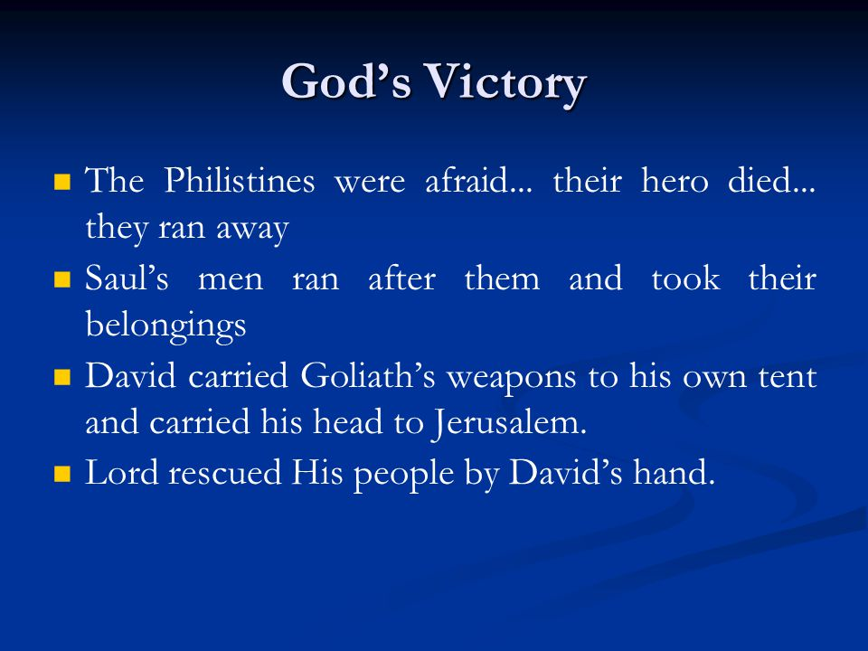 God's Victory The Philistines were afraid... their hero died... they ran away Saul's men ran after them and took their belongings David carried Goliat