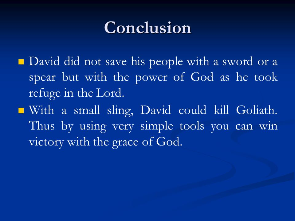 Conclusion David did not save his people with a sword or a spear but with the power of God as he took refuge in the Lord. With a small sling, David co