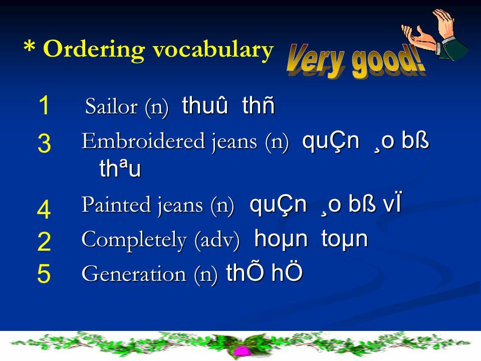 Sailor (n) thuû thñ Sailor (n) thuû thñ Embroidered jeans (n) quÇn ¸o bß thªu Painted jeans (n) quÇn ¸o bß vÏ Completely (adv) hoµn toµn Generation (n) thÕ hÖ 1 2 3 4 5 * Ordering vocabulary