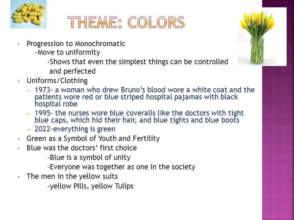Progression to Monochromatic -Move to uniformity -Shows that even the simplest things can be controlled and perfected Uniforms/Clothing – 1973- a woman who drew Bruno's blood wore a white coat and the patients wore red or blue striped hospital pajamas with black hospital robe – 1995- the nurses wore blue coveralls like the doctors with tight blue caps, which hid their hair, and blue tights and blue boots – 2022-everything is green Green as a Symbol of Youth and Fertility Blue was the doctors' first choice -Blue is a symbol of unity -Everyone was together as one in the society The men in the yellow suits -yellow Pills, yellow Tulips