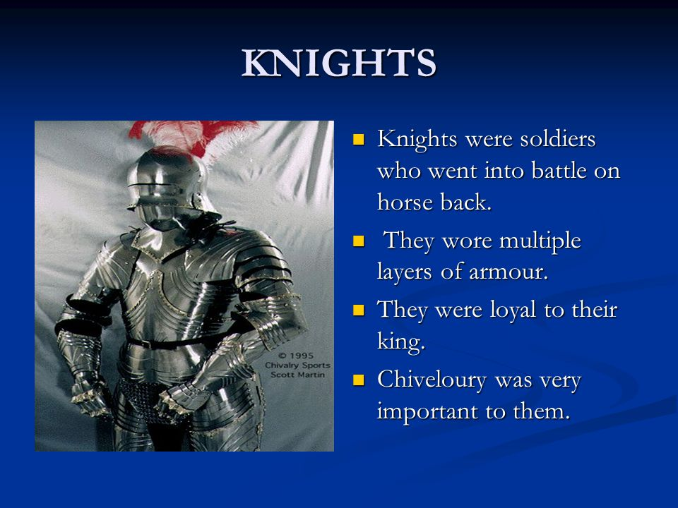 KNIGHTS Knights were soldiers who went into battle on horse back.