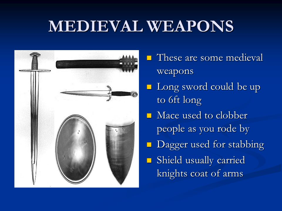 MEDIEVAL WEAPONS These are some medieval weapons Long sword could be up to 6ft long Mace used to clobber people as you rode by Dagger used for stabbing Shield usually carried knights coat of arms
