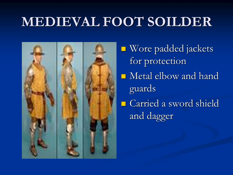 MEDIEVAL FOOT SOILDER Wore padded jackets for protection Metal elbow and hand guards Carried a sword shield and dagger