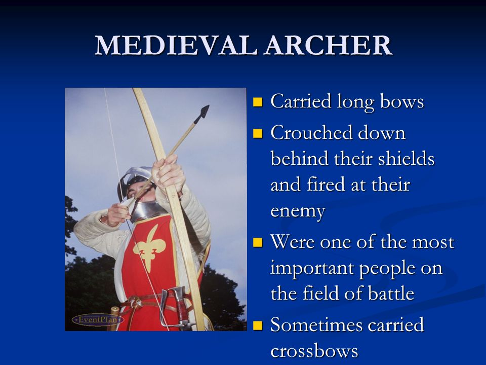MEDIEVAL ARCHER Carried long bows Crouched down behind their shields and fired at their enemy Were one of the most important people on the field of battle Sometimes carried crossbows