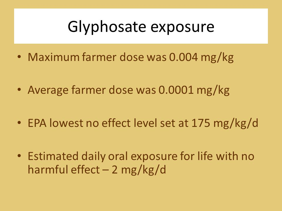 Glyphosate exposure Maximum farmer dose was 0.004 mg/kg Average farmer dose was 0.0001 mg/kg EPA lowest no effect level set at 175 mg/kg/d Estimated daily oral exposure for life with no harmful effect – 2 mg/kg/d