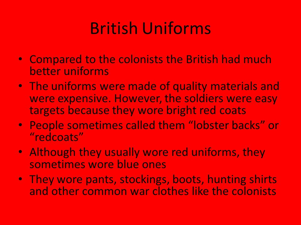 British Uniforms Compared to the colonists the British had much better uniforms The uniforms were made of quality materials and were expensive. Howeve