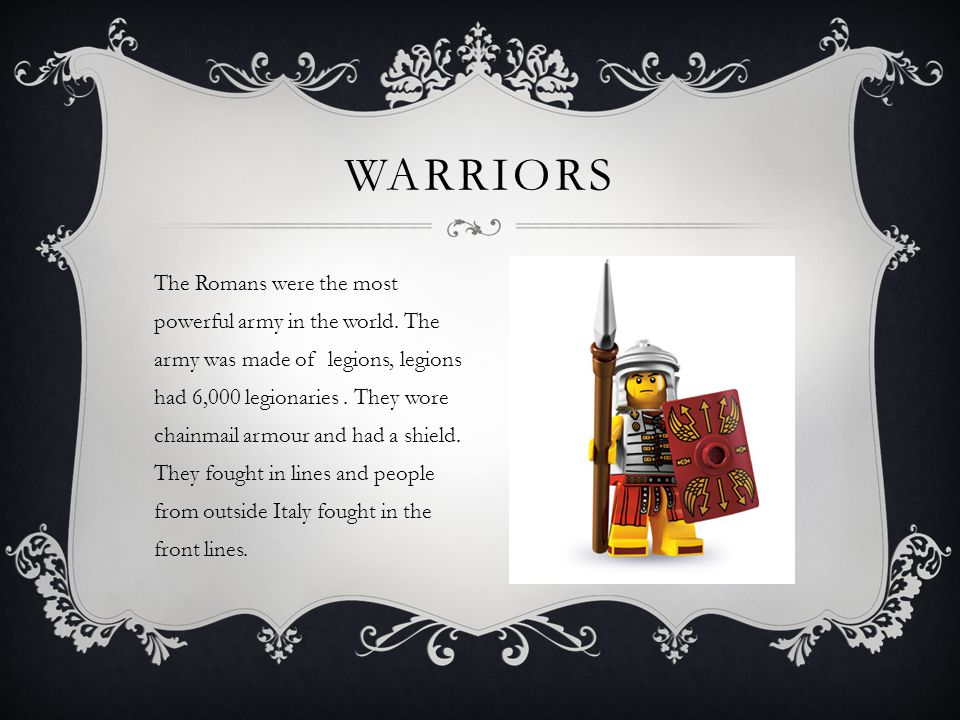 The Romans were the most powerful army in the world. The army was made of legions, legions had 6,000 legionaries. They wore chainmail armour and had a