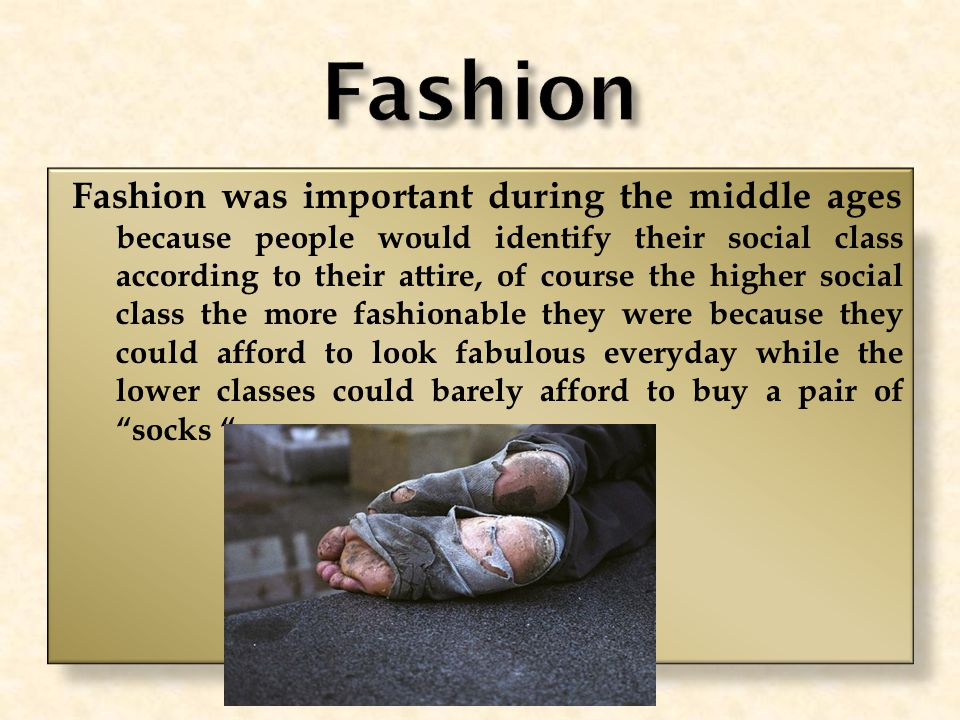 Fashion was important during the middle ages because people would identify their social class according to their attire, of course the higher social class the more fashionable they were because they could afford to look fabulous everyday while the lower classes could barely afford to buy a pair of socks