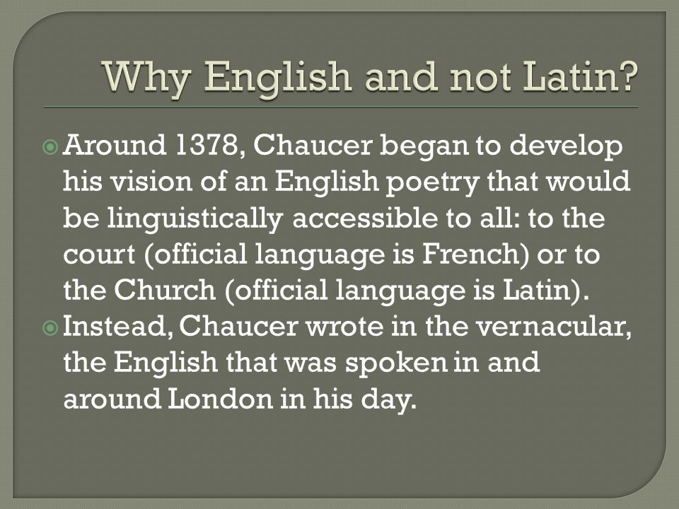  Around 1378, Chaucer began to develop his vision of an English poetry that would be linguistically accessible to all: to the court (official language is French) or to the Church (official language is Latin).