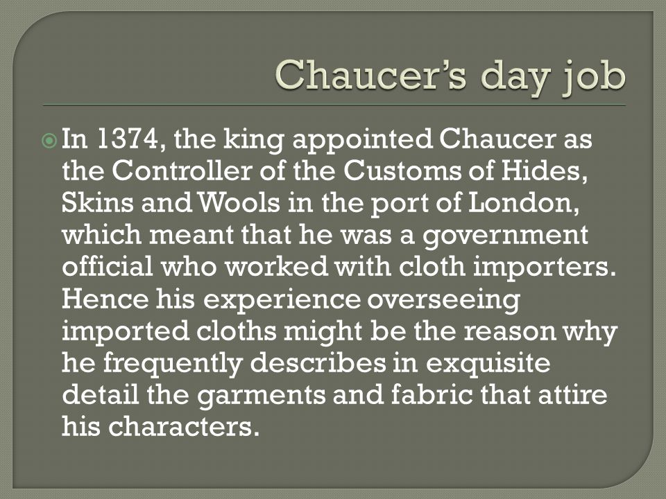  In 1374, the king appointed Chaucer as the Controller of the Customs of Hides, Skins and Wools in the port of London, which meant that he was a government official who worked with cloth importers.