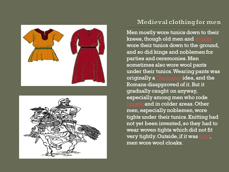 Men mostly wore tunics down to their knees, though old men and monks wore their tunics down to the ground, and so did kings and noblemen for parties and ceremonies.