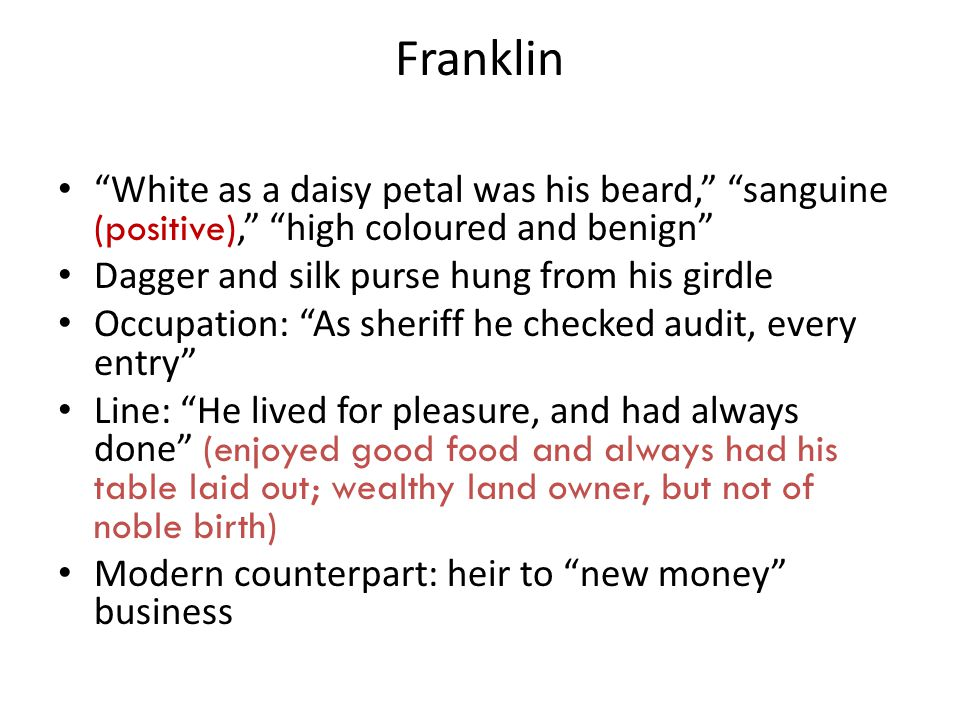 Franklin White as a daisy petal was his beard, sanguine (positive), high coloured and benign Dagger and silk purse hung from his girdle Occupation: As sheriff he checked audit, every entry Line: He lived for pleasure, and had always done (enjoyed good food and always had his table laid out; wealthy land owner, but not of noble birth) Modern counterpart: heir to new money business