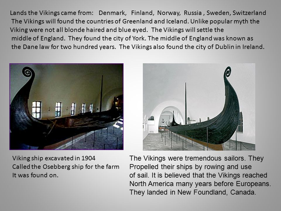 Lands the Vikings came from: Denmark, Finland, Norway, Russia, Sweden, Switzerland The Vikings will found the countries of Greenland and Iceland.