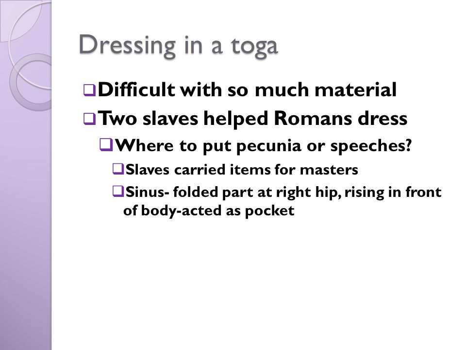 Dressing in a toga  Difficult with so much material  Two slaves helped Romans dress  Where to put pecunia or speeches?  Slaves carried items for m