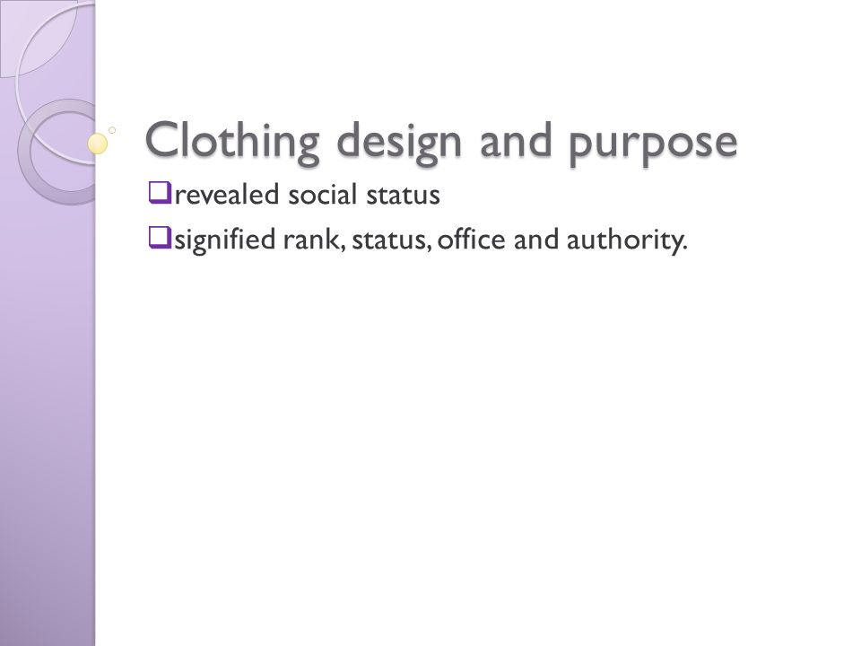 Clothing design and purpose  revealed social status  signified rank, status, office and authority.