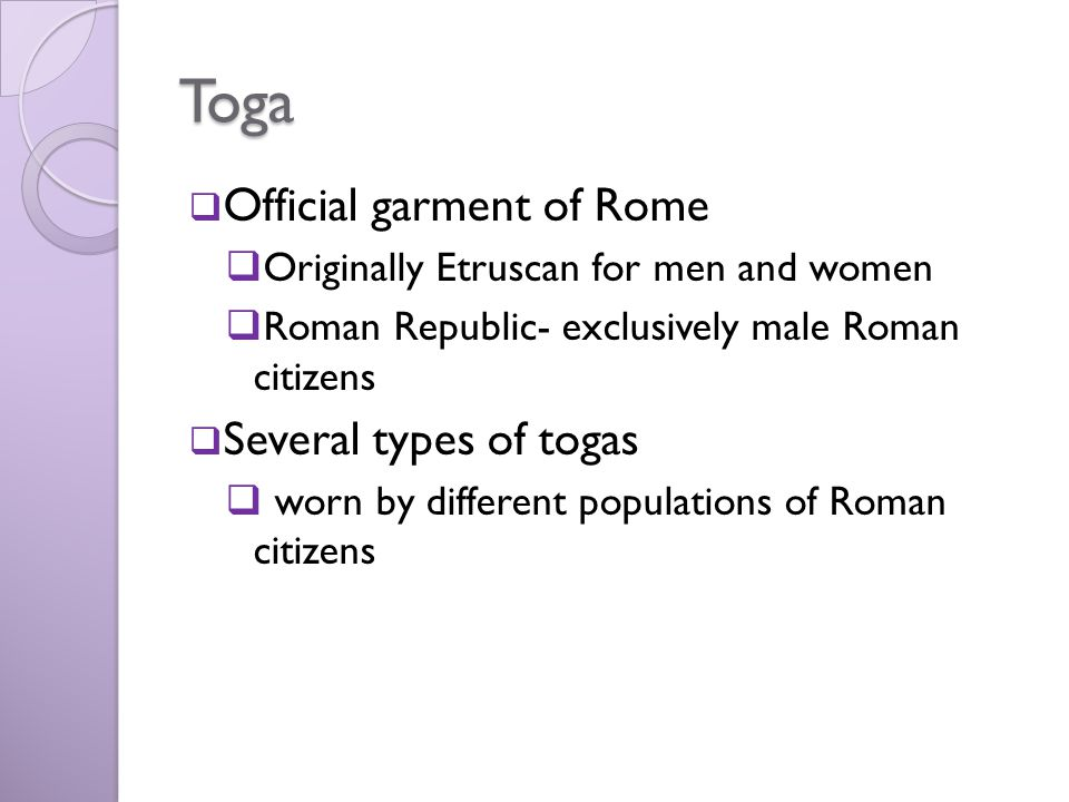 Toga  Official garment of Rome  Originally Etruscan for men and women  Roman Republic- exclusively male Roman citizens  Several types of togas  w