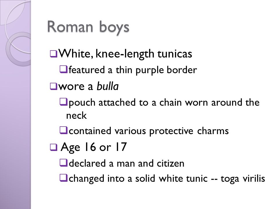 Roman boys  White, knee-length tunicas  featured a thin purple border  wore a bulla  pouch attached to a chain worn around the neck  contained va