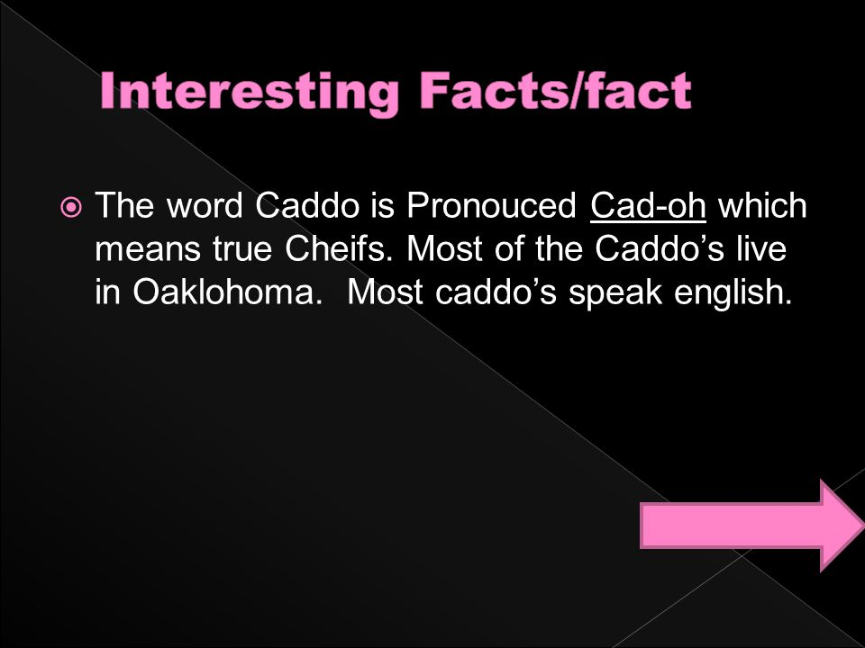  The word Caddo is Pronouced Cad-oh which means true Cheifs. Most of the Caddo's live in Oaklohoma. Most caddo's speak english.