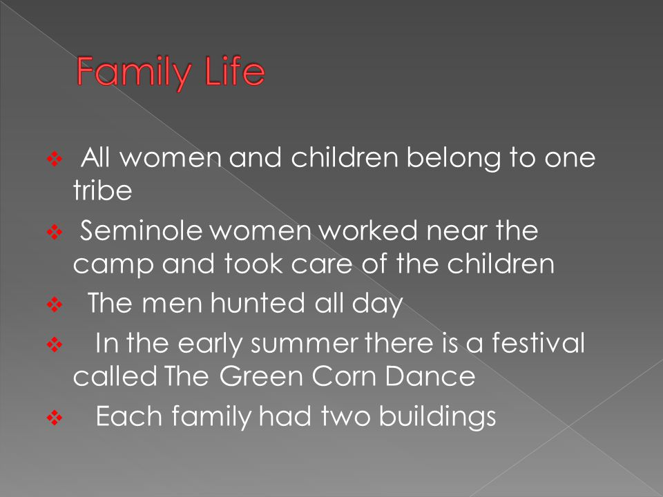  All women and children belong to one tribe  Seminole women worked near the camp and took care of the children  The men hunted all day  In the early summer there is a festival called The Green Corn Dance  Each family had two buildings