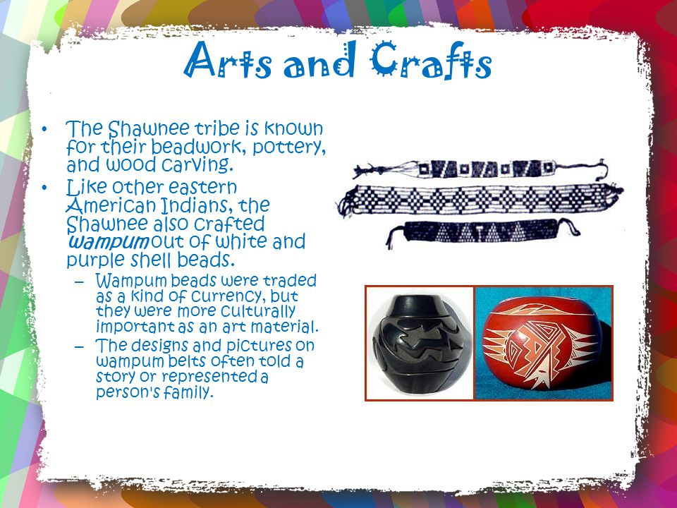 Arts and Crafts The Shawnee tribe is known for their beadwork, pottery, and wood carving.