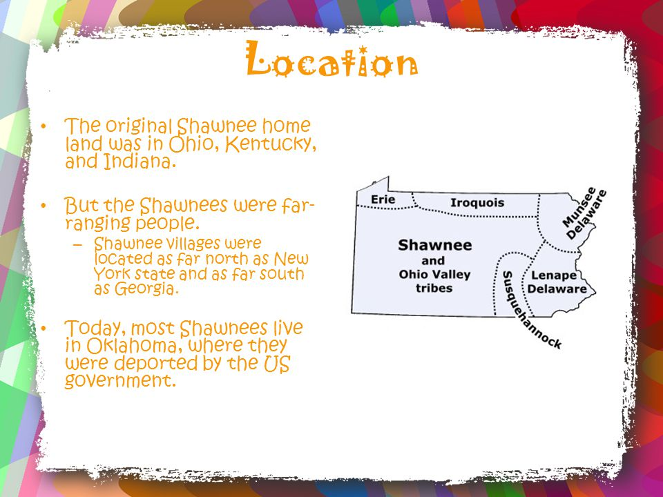 Location The original Shawnee home land was in Ohio, Kentucky, and Indiana.