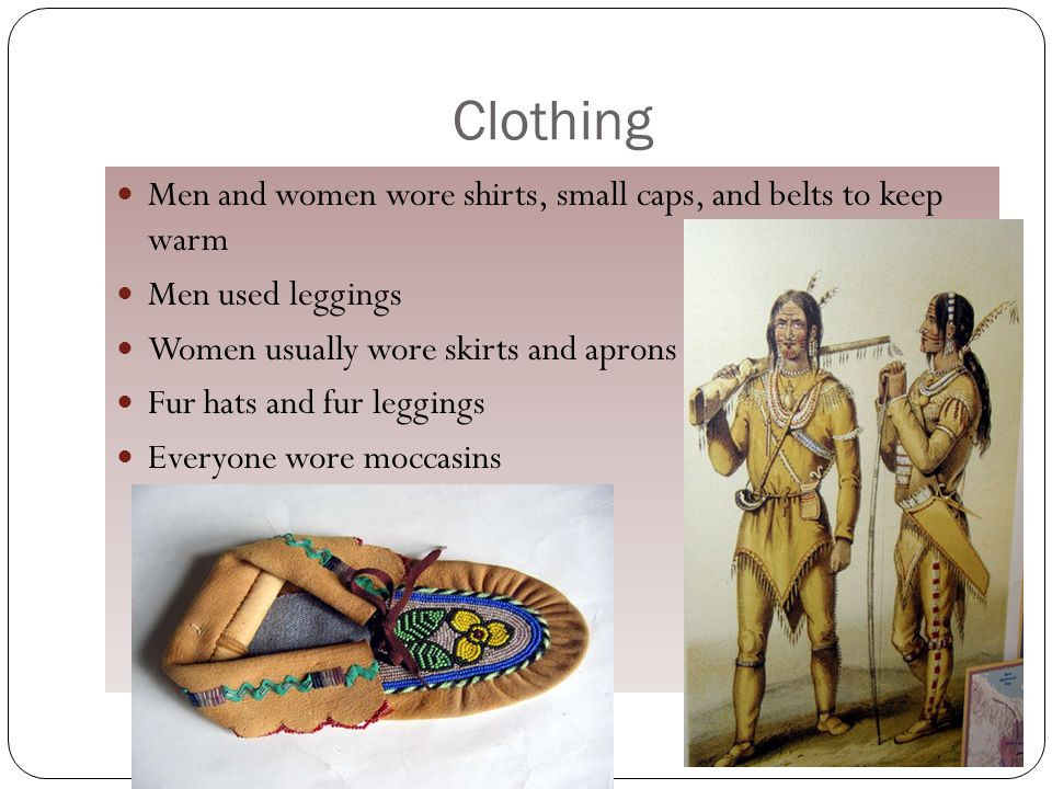 Clothing Men and women wore shirts, small caps, and belts to keep warm Men used leggings Women usually wore skirts and aprons Fur hats and fur leggings Everyone wore moccasins