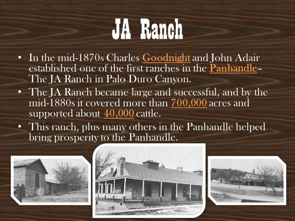 JA Ranch In the mid-1870s Charles Goodnight and John Adair established one of the first ranches in the Panhandle– The JA Ranch in Palo Duro Canyon. Th