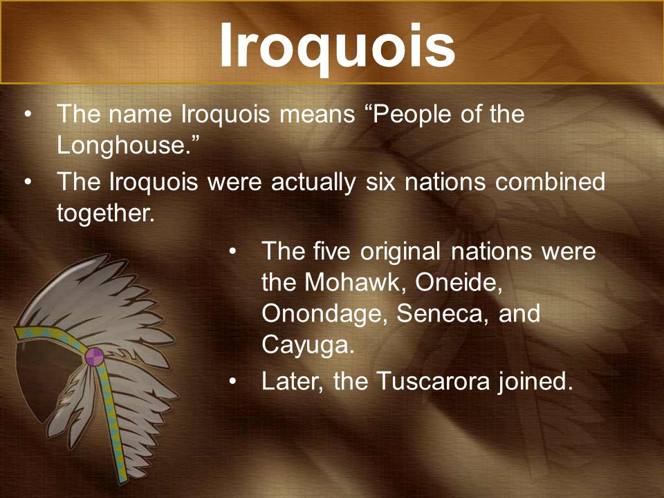 Iroquois The name Iroquois means People of the Longhouse. The Iroquois were actually six nations combined together.