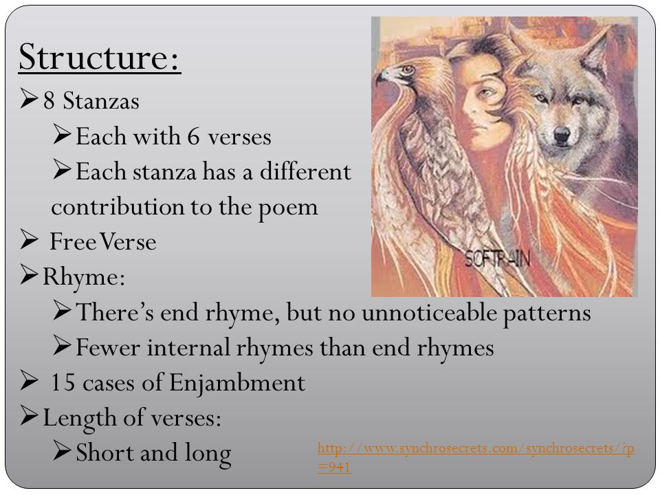 Structure:  8 Stanzas  Each with 6 verses  Each stanza has a different contribution to the poem  Free Verse  Rhyme:  There's end rhyme, but no unnoticeable patterns  Fewer internal rhymes than end rhymes  15 cases of Enjambment  Length of verses:  Short and long http://www.synchrosecrets.com/synchrosecrets/ p =941