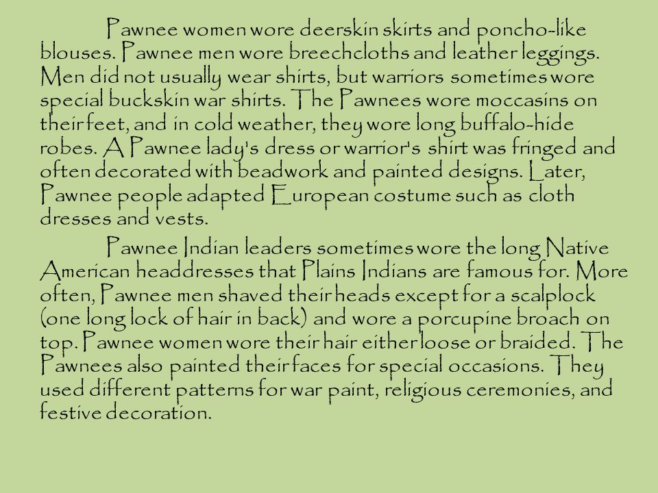 Pawnee women wore deerskin skirts and poncho-like blouses. Pawnee men wore breechcloths and leather leggings. Men did not usually wear shirts, but war