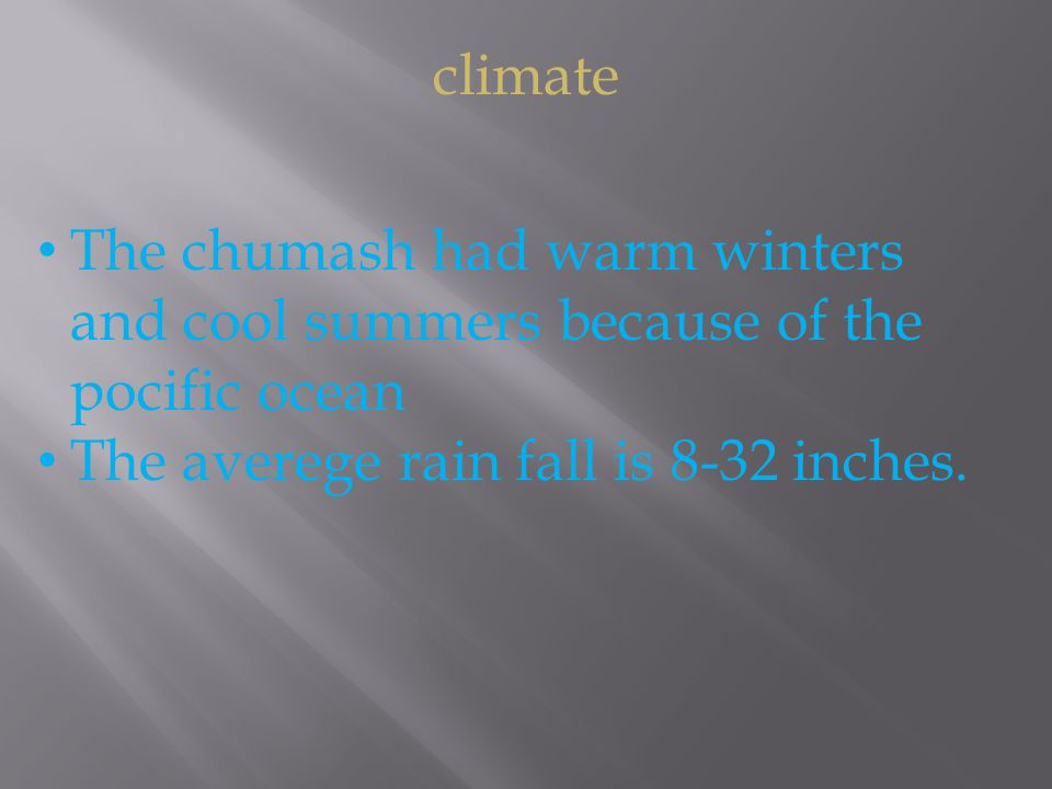 climate The chumash had warm winters and cool summers because of the pocific ocean The averege rain fall is 8-32 inches.