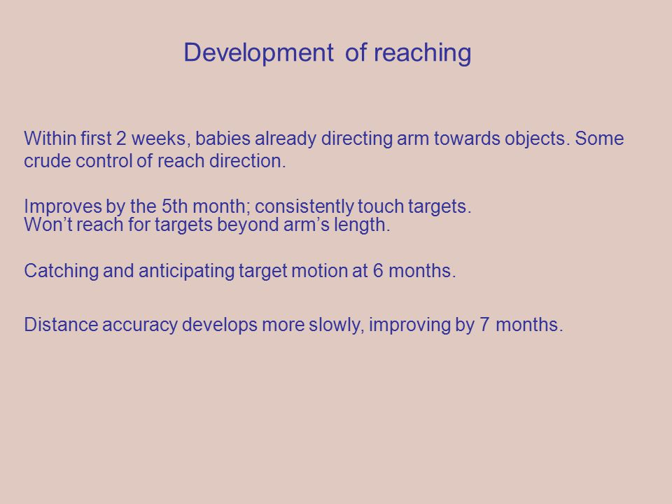Development of reaching Within first 2 weeks, babies already directing arm towards objects.